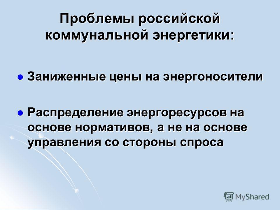 Проблемы российской коммунальной энергетики: Заниженные цены на энергоносители Заниженные цены на энергоносители Распределение энергоресурсов на основе нормативов, а не на основе управления со стороны спроса Распределение энергоресурсов на основе нор