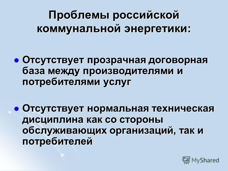 Проблемы российской коммунальной энергетики: Отсутствует прозрачная договорная база между производителями и потребителями услуг Отсутствует прозрачная договорная база между производителями и потребителями услуг Отсутствует нормальная техническая дисц