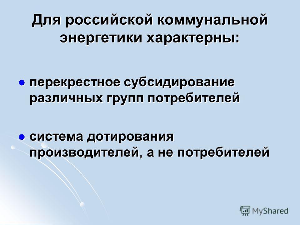 Для российской коммунальной энергетики характерны: перекрестное субсидирование различных групп потребителей перекрестное субсидирование различных групп потребителей система дотирования производителей, а не потребителей система дотирования производите