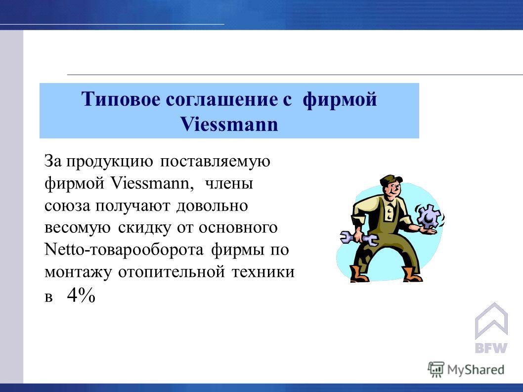 Типовое соглашение с фирмой Viessmann За продукцию поставляемую фирмой Viessmann, члены союза получают довольно весомую скидку от основного Netto-товарооборота фирмы по монтажу отопительной техники в 4%
