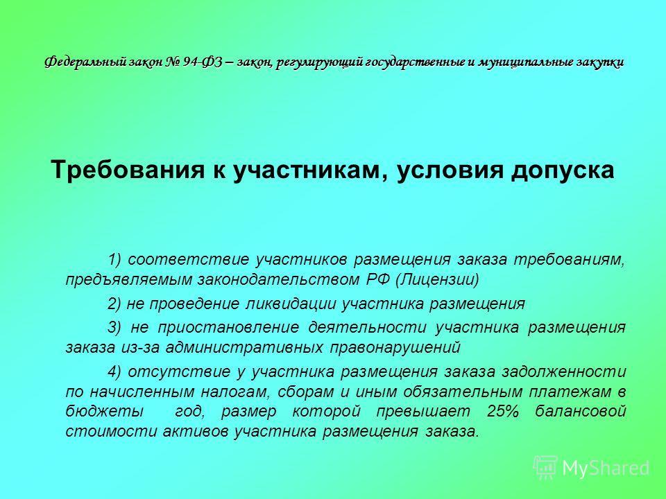 Федеральный закон 94-ФЗ – закон, регулирующий государственные и муниципальные закупки Требования к участникам, условия допуска 1) соответствие участников размещения заказа требованиям, предъявляемым законодательством РФ (Лицензии) 2) не проведение ли