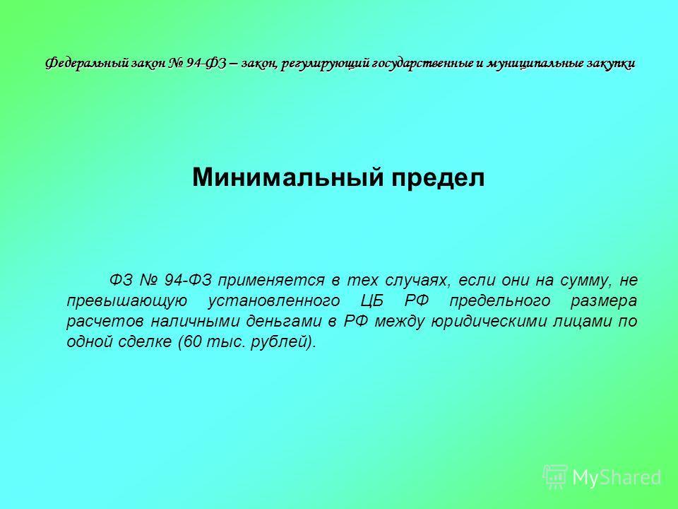 Минимальный предел ФЗ 94-ФЗ применяется в тех случаях, если они на сумму, не превышающую установленного ЦБ РФ предельного размера расчетов наличными деньгами в РФ между юридическими лицами по одной сделке (60 тыс. рублей).