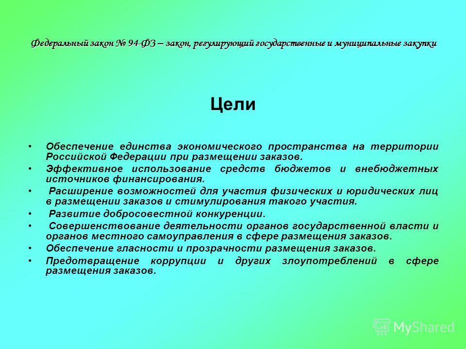 Федеральный закон 94-ФЗ – закон, регулирующий государственные и муниципальные закупки Цели Обеспечение единства экономического пространства на территории Российской Федерации при размещении заказов. Эффективное использование средств бюджетов и внебюд