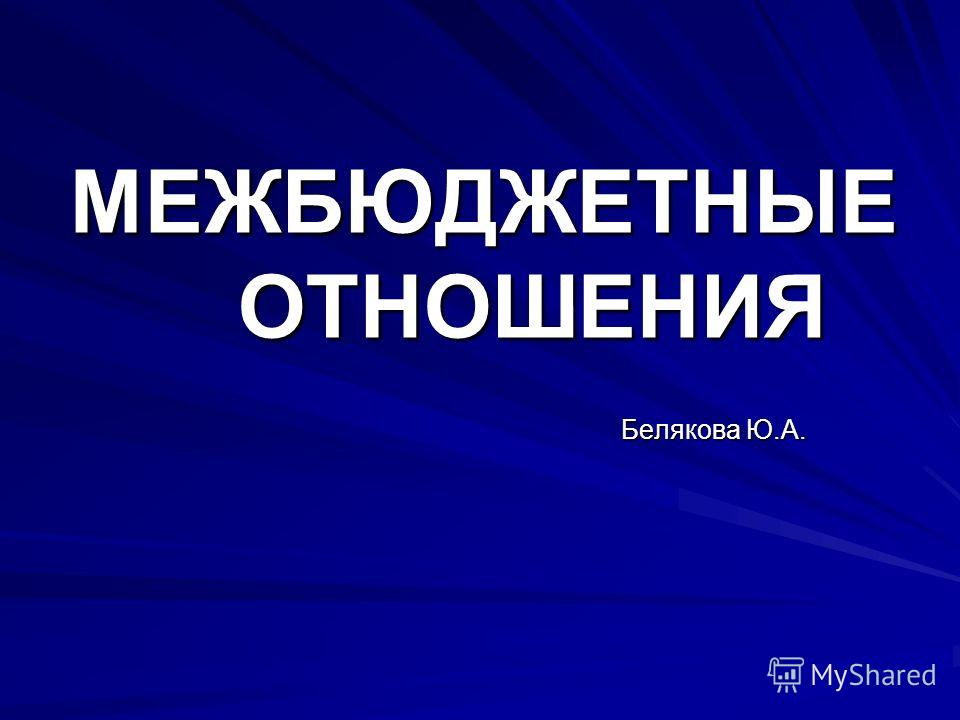 МЕЖБЮДЖЕТНЫЕ ОТНОШЕНИЯ Белякова Ю.А.