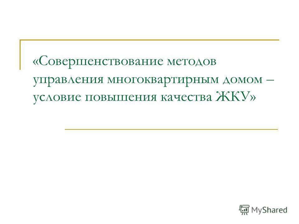 «Совершенствование методов управления многоквартирным домом – условие повышения качества ЖКУ»