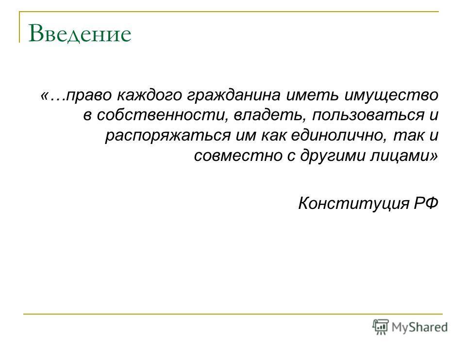 Введение «…право каждого гражданина иметь имущество в собственности, владеть, пользоваться и распоряжаться им как единолично, так и совместно с другими лицами» Конституция РФ