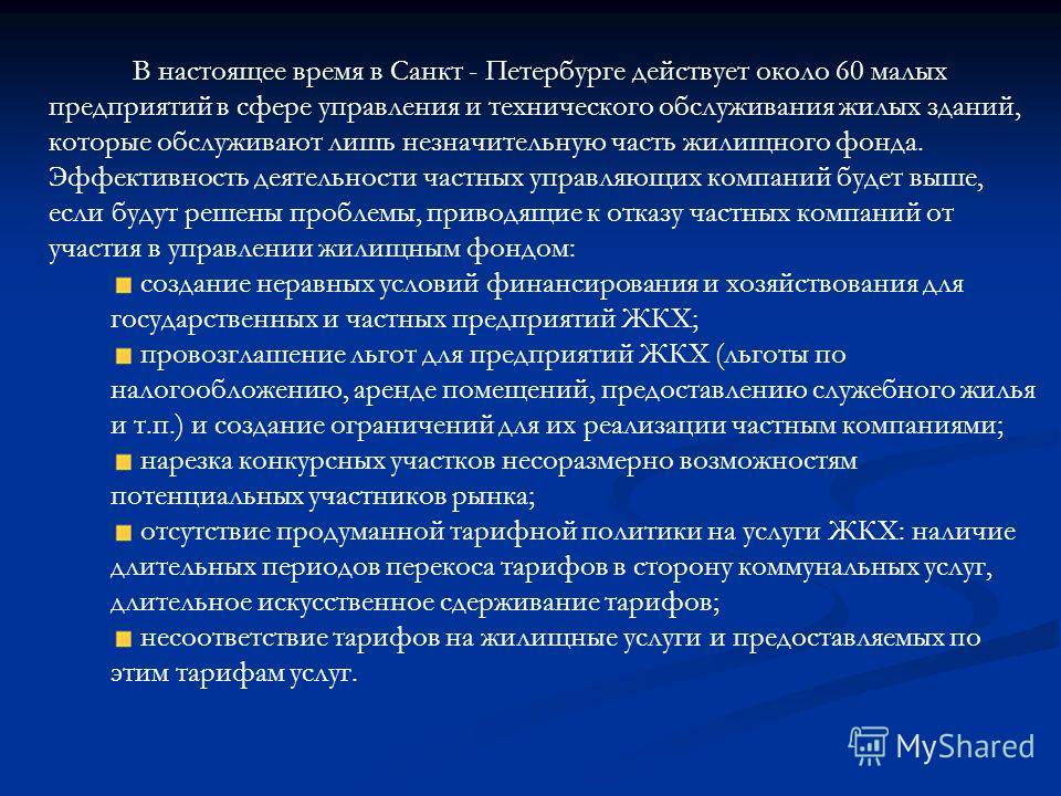 В настоящее время в Санкт - Петербурге действует около 60 малых предприятий в сфере управления и технического обслуживания жилых зданий, которые обслуживают лишь незначительную часть жилищного фонда. Эффективность деятельности частных управляющих ком