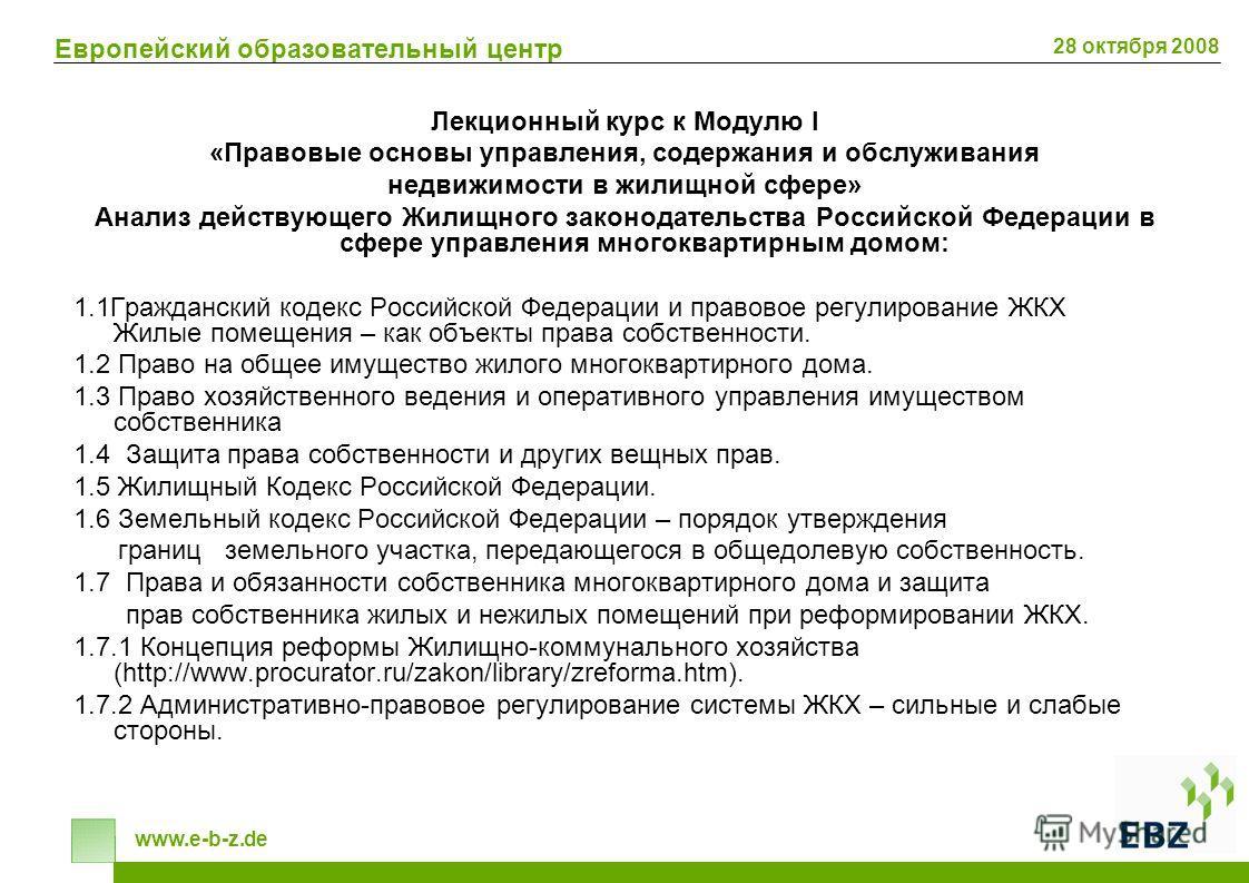 Европейский образовательный центр www.e-b-z.de 28 октября 2008 Лекционный курс к Модулю I «Правовые основы управления, содержания и обслуживания недвижимости в жилищной сфере» Анализ действующего Жилищного законодательства Российской Федерации в сфер