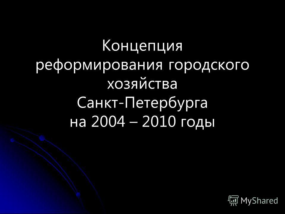 Концепция реформирования городского хозяйства Санкт-Петербурга на 2004 – 2010 годы