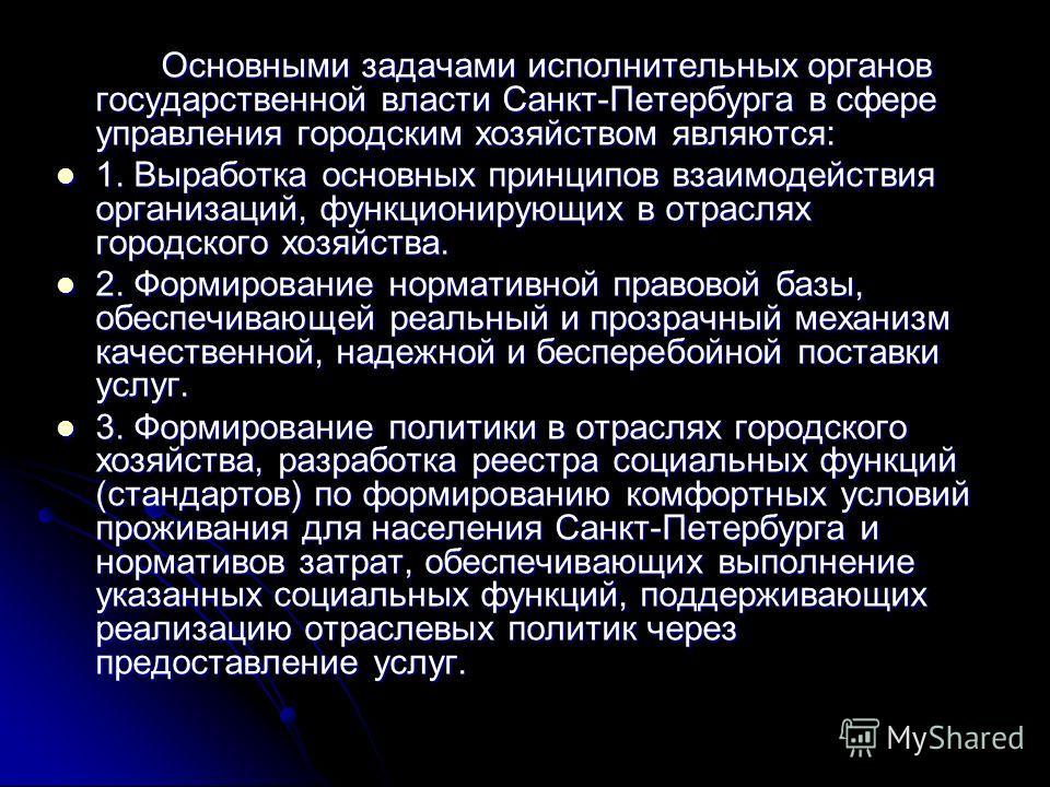 Основными задачами исполнительных органов государственной власти Санкт-Петербурга в сфере управления городским хозяйством являются: 1. Выработка основных принципов взаимодействия организаций, функционирующих в отраслях городского хозяйства. 1. Вырабо