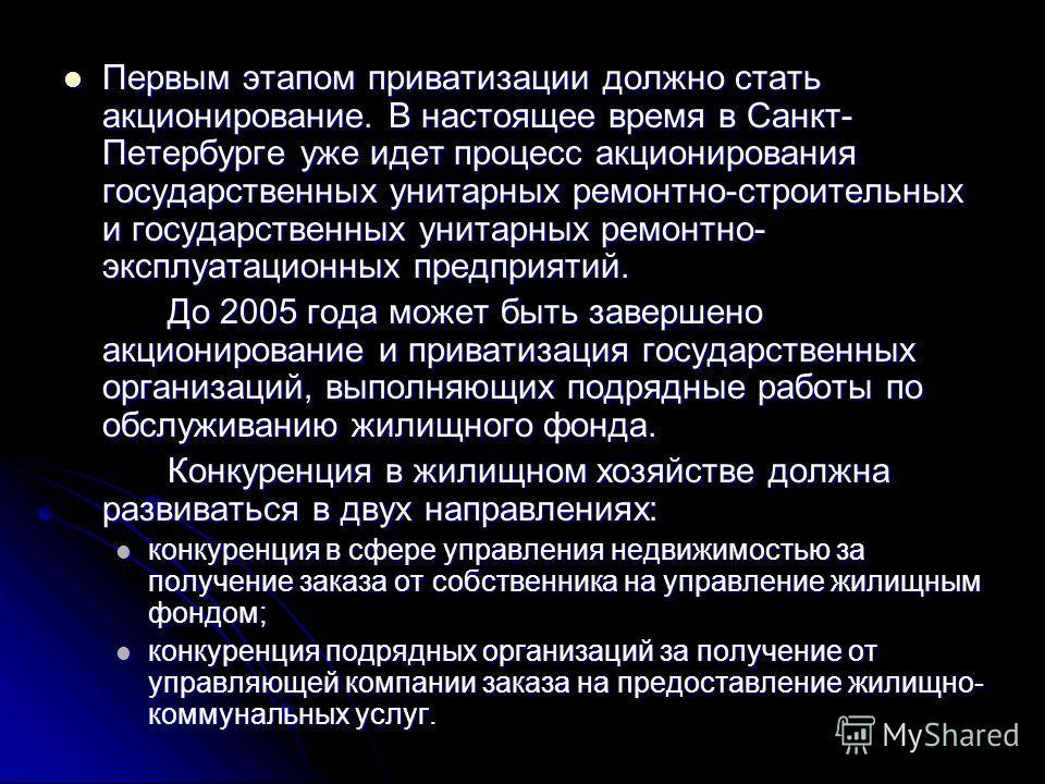 Первым этапом приватизации должно стать акционирование. В настоящее время в Санкт- Петербурге уже идет процесс акционирования государственных унитарных ремонтно-строительных и государственных унитарных ремонтно- эксплуатационных предприятий. Первым э