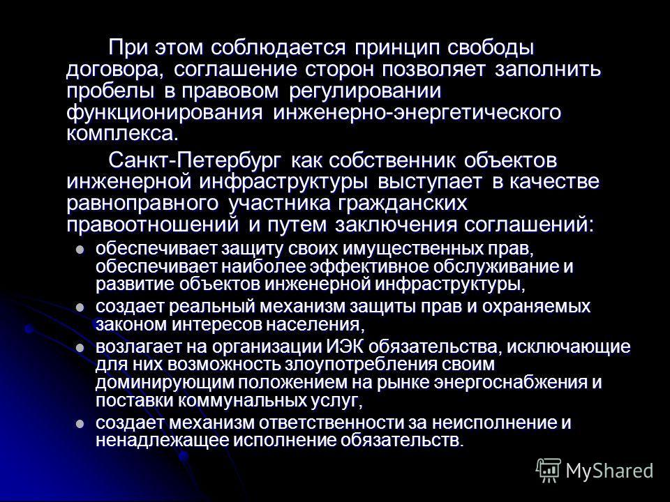 При этом соблюдается принцип свободы договора, соглашение сторон позволяет заполнить пробелы в правовом регулировании функционирования инженерно-энергетического комплекса. Санкт-Петербург как собственник объектов инженерной инфраструктуры выступает в