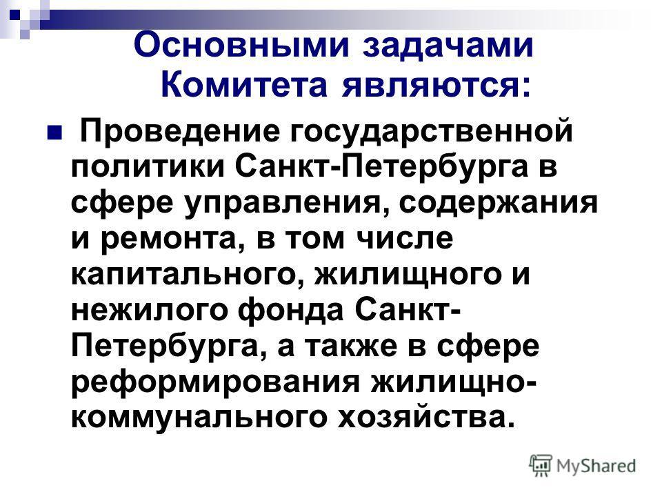 Основными задачами Комитета являются: Проведение государственной политики Санкт-Петербурга в сфере управления, содержания и ремонта, в том числе капитального, жилищного и нежилого фонда Санкт- Петербурга, а также в сфере реформирования жилищно- комму