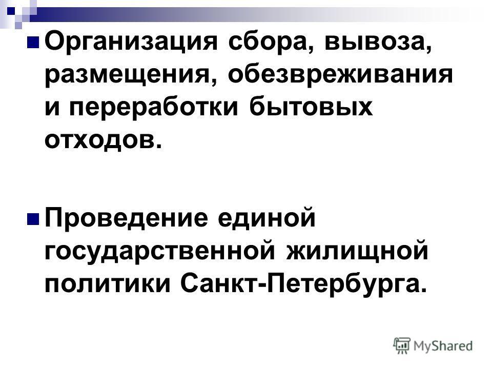 Организация сбора, вывоза, размещения, обезвреживания и переработки бытовых отходов. Проведение единой государственной жилищной политики Санкт-Петербурга.