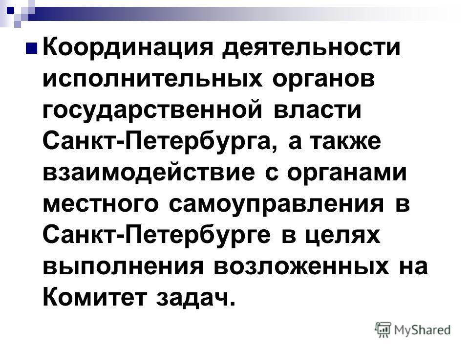 Координация деятельности исполнительных органов государственной власти Санкт-Петербурга, а также взаимодействие с органами местного самоуправления в Санкт-Петербурге в целях выполнения возложенных на Комитет задач.