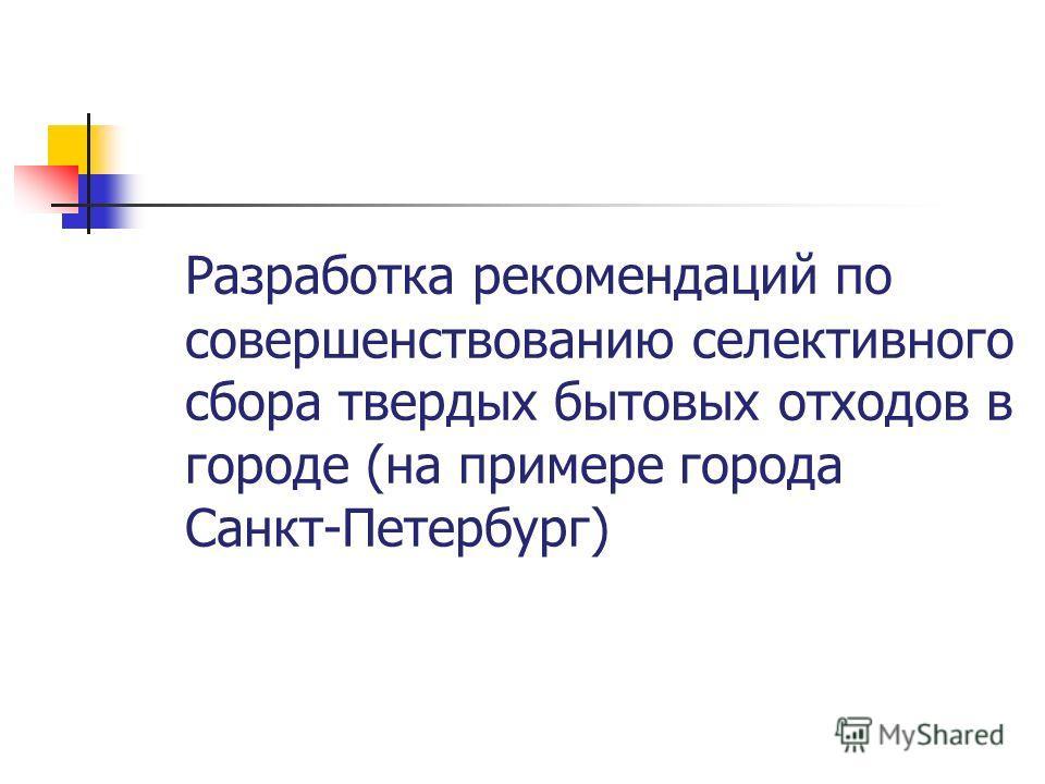 Разработка рекомендаций по совершенствованию селективного сбора твердых бытовых отходов в городе (на примере города Санкт-Петербург)