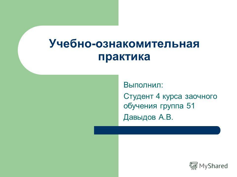 Учебно-ознакомительная практика Выполнил: Студент 4 курса заочного обучения группа 51 Давыдов А.В.