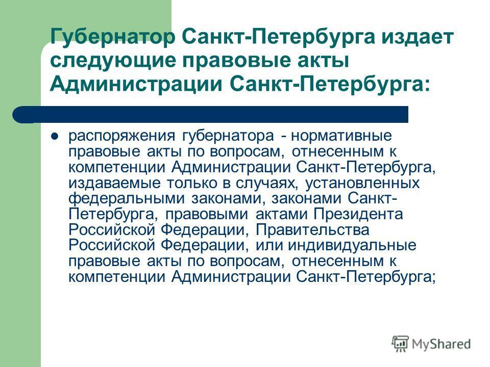 Губернатор Санкт-Петербурга издает следующие правовые акты Администрации Санкт-Петербурга: распоряжения губернатора - нормативные правовые акты по вопросам, отнесенным к компетенции Администрации Санкт-Петербурга, издаваемые только в случаях, установ