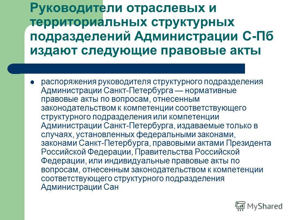 Руководители отраслевых и территориальных структурных подразделений Администрации С-Пб издают следующие правовые акты распоряжения руководителя структурного подразделения Администрации Санкт-Петербурга нормативные правовые акты по вопросам, отнесенны