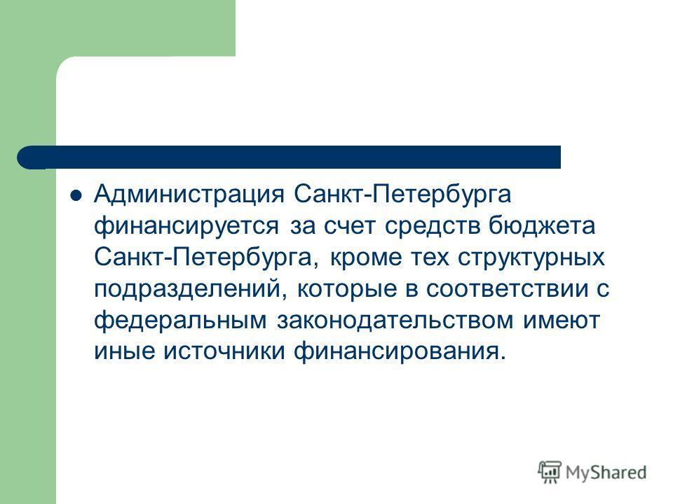 Администрация Санкт-Петербурга финансируется за счет средств бюджета Санкт-Петербурга, кроме тех структурных подразделений, которые в соответствии с федеральным законодательством имеют иные источники финансирования.