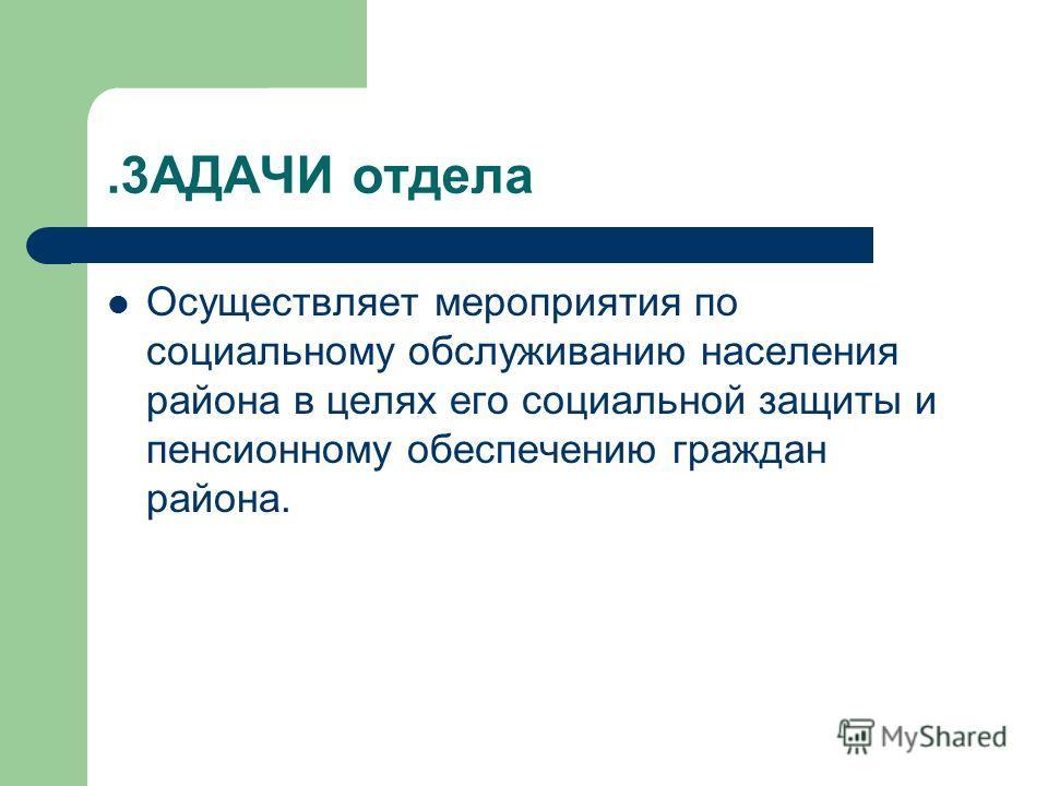 .3АДАЧИ отдела Осуществляет мероприятия по социальному обслуживанию населения района в целях его социальной защиты и пенсионному обеспечению граждан района.