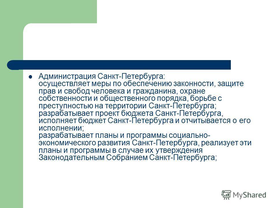 Администрация Санкт-Петербурга: осуществляет меры по обеспечению законности, защите прав и свобод человека и гражданина, охране собственности и общественного порядка, борьбе с преступностью на территории Санкт-Петербурга; разрабатывает проект бюджета