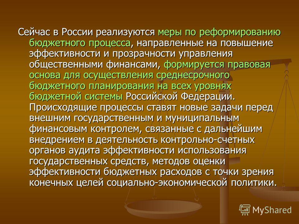 Сейчас в России реализуются меры по реформированию бюджетного процесса, направленные на повышение эффективности и прозрачности управления общественными финансами, формируется правовая основа для осуществления среднесрочного бюджетного планирования на