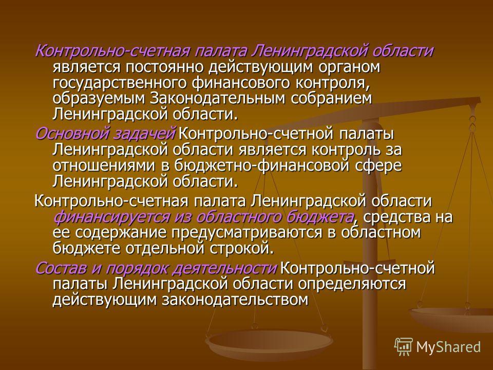 Контрольно-счетная палата Ленинградской области является постоянно действующим органом государственного финансового контроля, образуемым Законодательным собранием Ленинградской области. Основной задачей Контрольно-счетной палаты Ленинградской области