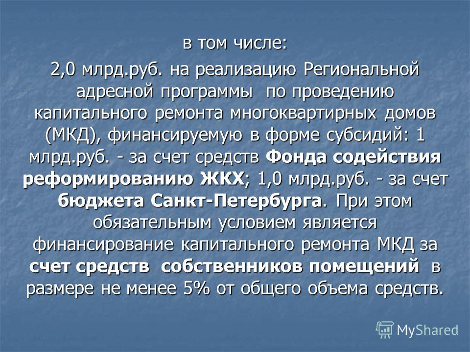 в том числе: 2,0 млрд.руб. на реализацию Региональной адресной программы по проведению капитального ремонта многоквартирных домов (МКД), финансируемую в форме субсидий: 1 млрд.руб. - за счет средств Фонда содействия реформированию ЖКХ; 1,0 млрд.руб.