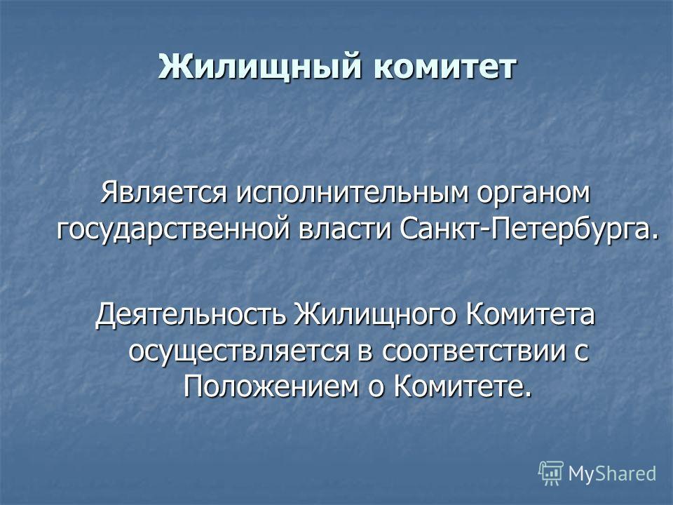 Жилищный комитет Является исполнительным органом государственной власти Санкт-Петербурга. Деятельность Жилищного Комитета осуществляется в соответствии с Положением о Комитете.