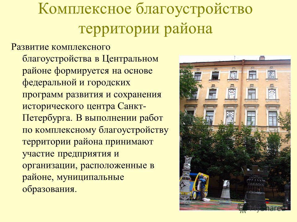Комплексное благоустройство территории района Развитие комплексного благоустройства в Центральном районе формируется на основе федеральной и городских программ развития и сохранения исторического центра Санкт- Петербурга. В выполнении работ по компле