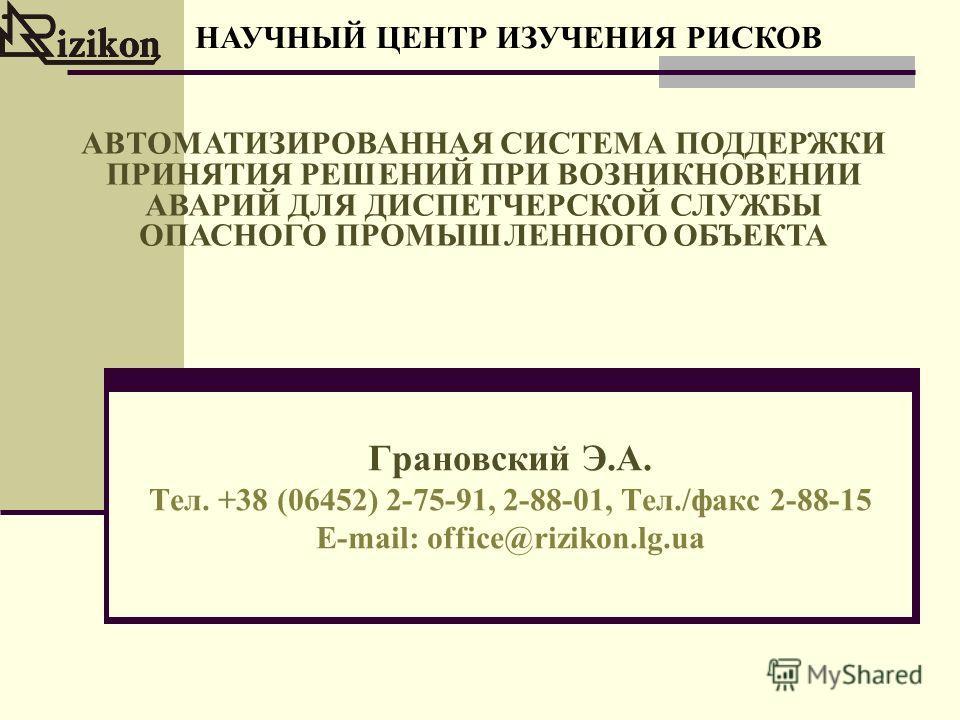 Грановский Э.А. Тел. +38 (06452) 2-75-91, 2-88-01, Тел./факс 2-88-15 E-mail: office@rizikon.lg.ua НАУЧНЫЙ ЦЕНТР ИЗУЧЕНИЯ РИСКОВ АВТОМАТИЗИРОВАННАЯ СИСТЕМА ПОДДЕРЖКИ ПРИНЯТИЯ РЕШЕНИЙ ПРИ ВОЗНИКНОВЕНИИ АВАРИЙ ДЛЯ ДИСПЕТЧЕРСКОЙ СЛУЖБЫ ОПАСНОГО ПРОМЫШЛЕН