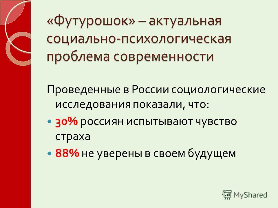 « Футурошок » – актуальная социально - психологическая проблема современности Проведенные в России социологические исследования показали, что : 30% россиян испытывают чувство страха 88% не уверены в своем будущем