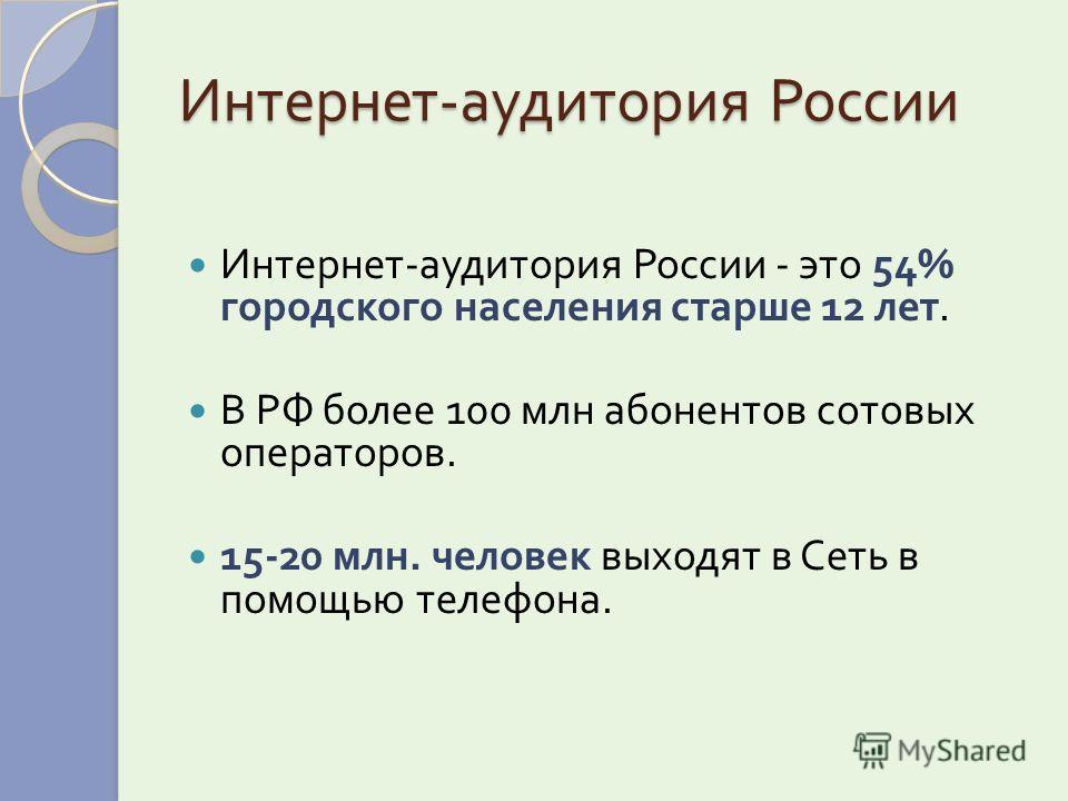 Интернет - аудитория России Интернет - аудитория России - это 54% городского населения старше 12 лет. В РФ более 100 млн абонентов сотовых операторов. 15-20 млн. человек выходят в Сеть в помощью телефона.