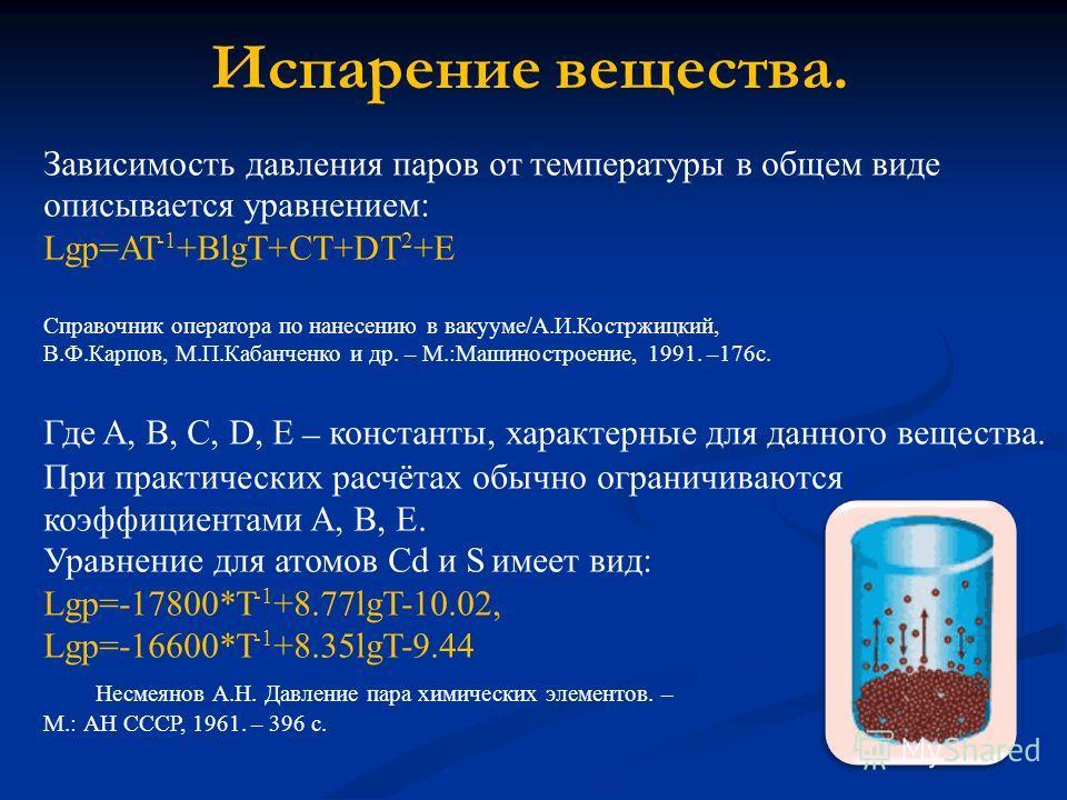 Испарение вещества. Зависимость давления паров от температуры в общем виде описывается уравнением: Lgp=AT -1 +BlgT+CT+DT 2 +E Справочник оператора по нанесению в вакууме/А.И.Костржицкий, В.Ф.Карпов, М.П.Кабанченко и др. – М.:Машиностроение, 1991. –