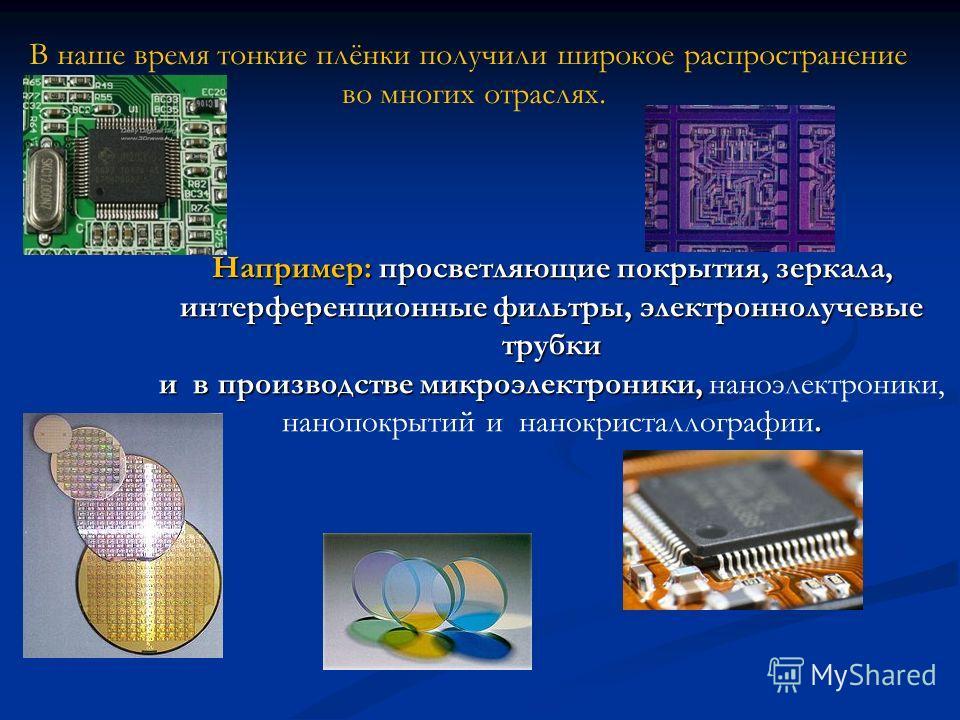 Например: просветляющие покрытия, зеркала, интерференционные фильтры, электроннолучевые трубки и в производстве микроэлектроники,. Например: просветляющие покрытия, зеркала, интерференционные фильтры, электроннолучевые трубки и в производстве микроэл