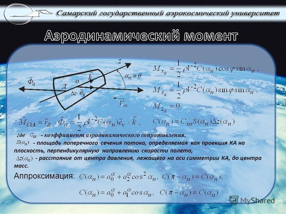- площадь поперечного сечения потока, определяемая как проекция КА на плоскость, перпендикулярную направлению скорости полета, - расстояние от центра давления, лежащего на оси симметрии КА, до центра масс. где - коэффициент аэродинамического сопротив