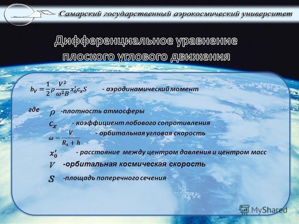 - аэродинамический момент где - орбитальная угловая скорость - расстояние между центром давления и центром масс - коэффициент лобового сопротивления -плотность атмосферы -орбитальная космическая скорость -площадь поперечного сечения