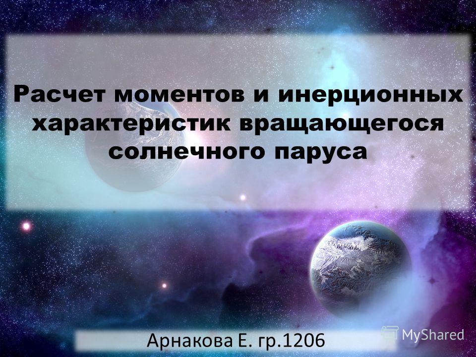 Расчет моментов и инерционных характеристик вращающегося солнечного паруса Арнакова Е. гр.1206