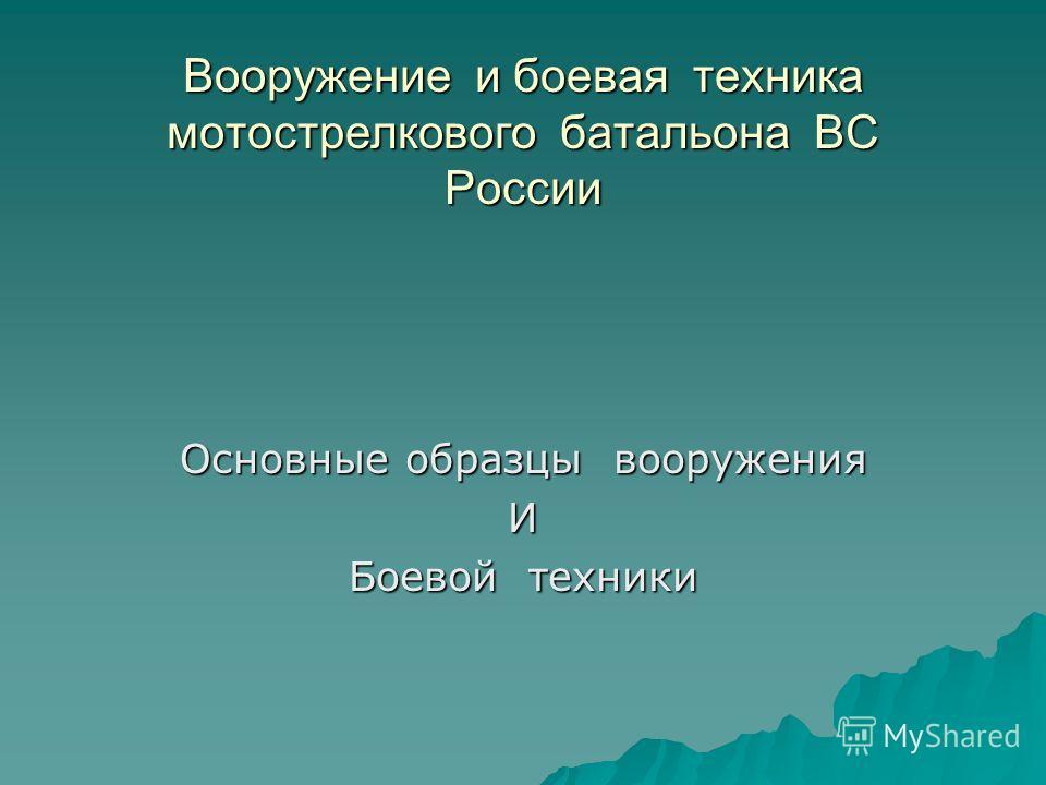 Вооружение и боевая техника мотострелкового батальона ВС России Основные образцы вооружения И Боевой техники