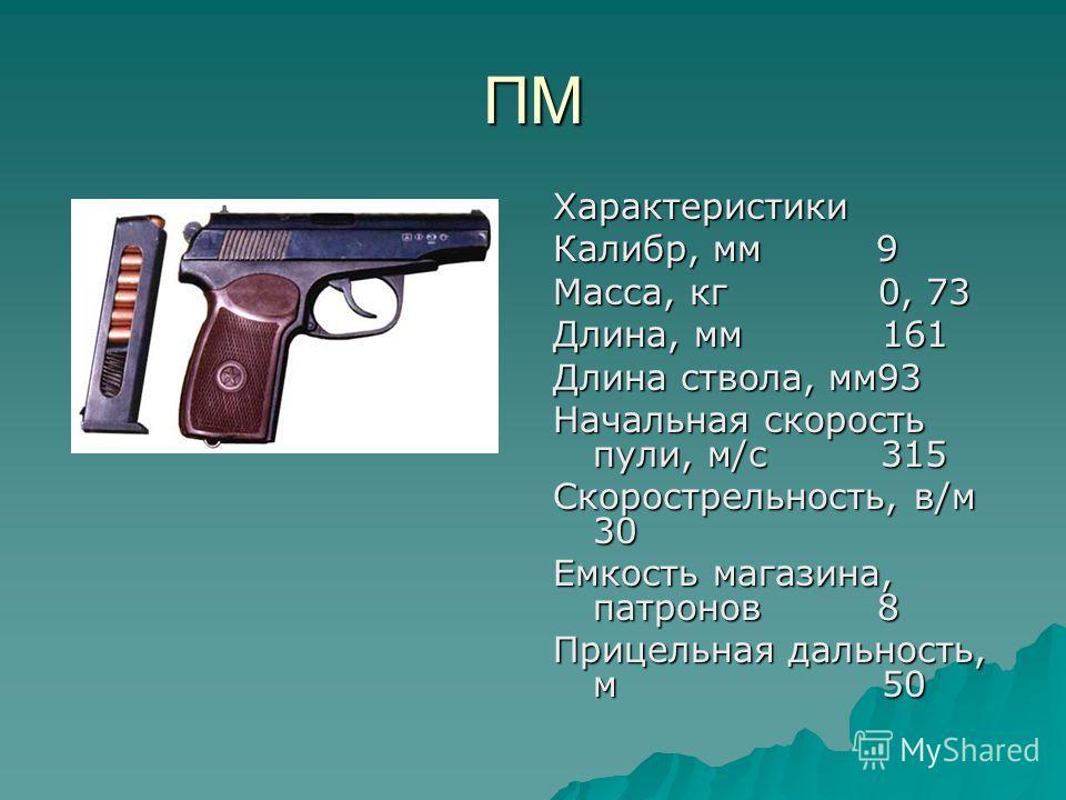 ПМ Характеристики Калибр, мм 9 Масса, кг 0, 73 Длина, мм 161 Длина ствола, мм93 Начальная скорость пули, м/с 315 Скорострельность, в/м 30 Емкость магазина, патронов 8 Прицельная дальность, м 50