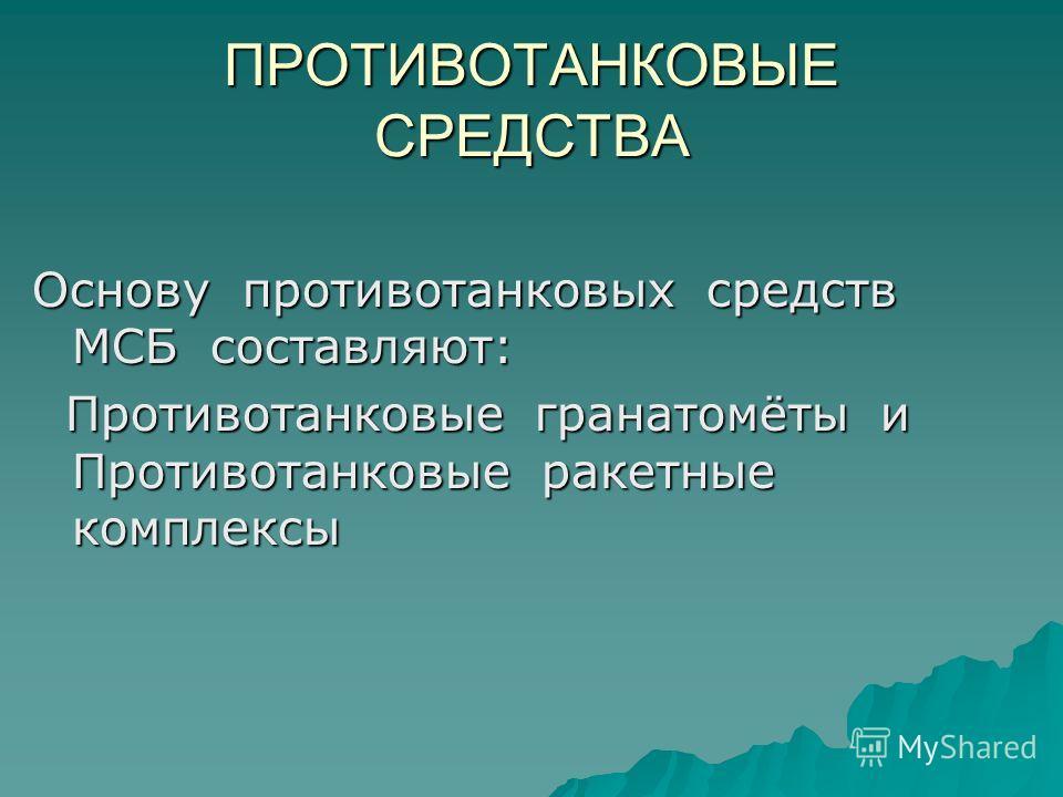 ПРОТИВОТАНКОВЫЕ СРЕДСТВА Основу противотанковых средств МСБ составляют: Противотанковые гранатомёты и Противотанковые ракетные комплексы Противотанковые гранатомёты и Противотанковые ракетные комплексы