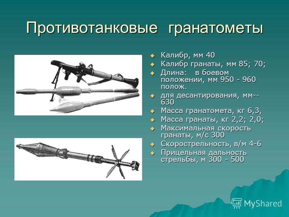 Противотанковые гранатометы Калибр, мм 40 Калибр, мм 40 Калибр гранаты, мм 85; 70; Калибр гранаты, мм 85; 70; Длина: в боевом положении, мм 950 - 960 полож. Длина: в боевом положении, мм 950 - 960 полож. для десантирования, мм-- 630 для десантировани