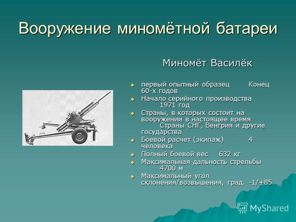Вооружение миномётной батареи Миномёт Василёк Миномёт Василёк первый опытный образецКонец 60-х годов первый опытный образецКонец 60-х годов Начало серийного производства 1971 год Начало серийного производства 1971 год Страны, в которых состоит на воо