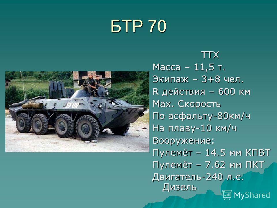 БТР 70 ТТХ ТТХ Масса – 11,5 т. Экипаж – 3+8 чел. R действия – 600 км Мах. Скорость По асфальту-80км/ч На плаву-10 км/ч Вооружение: Пулемёт – 14.5 мм КПВТ Пулемёт – 7.62 мм ПКТ Двигатель-240 л.с. Дизель