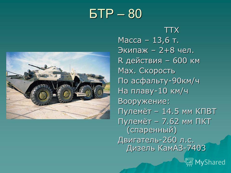 БТР – 80 ТТХ ТТХ Масса – 13,6 т. Экипаж – 2+8 чел. R действия – 600 км Мах. Скорость По асфальту-90км/ч На плаву-10 км/ч Вооружение: Пулемёт – 14.5 мм КПВТ Пулемёт – 7.62 мм ПКТ (спаренный) Двигатель-260 л.с. Дизель КамАЗ-7403