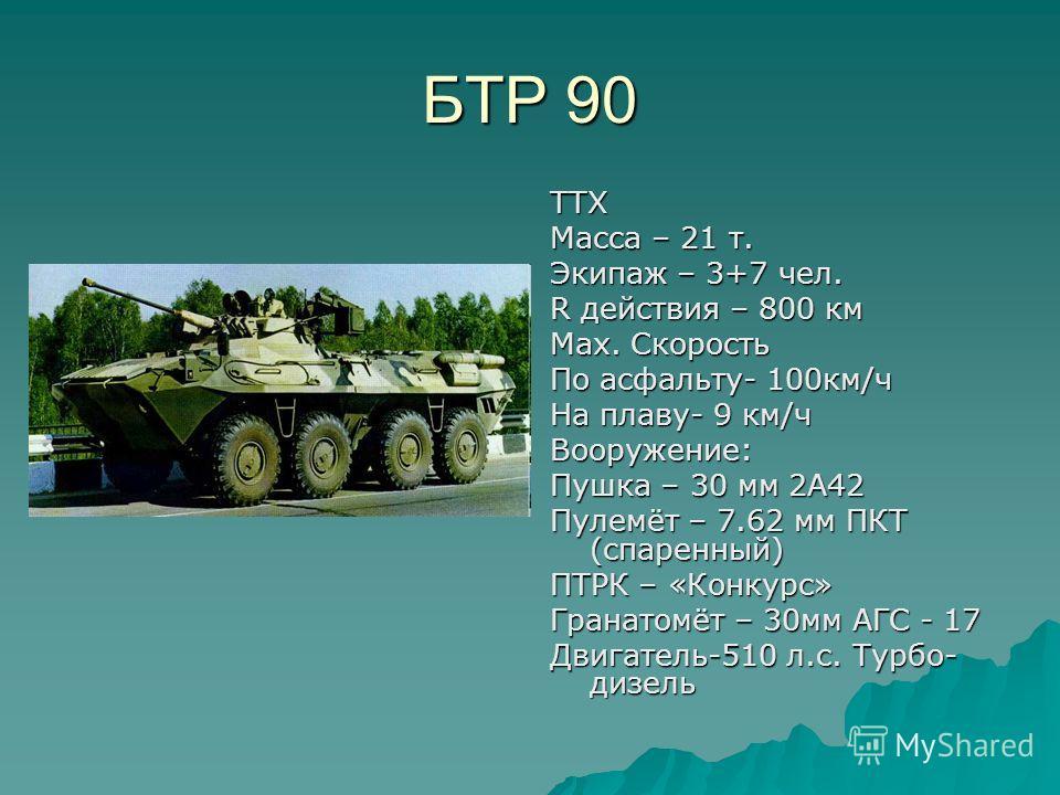 БТР 90 ТТХ Масса – 21 т. Экипаж – 3+7 чел. R действия – 800 км Мах. Скорость По асфальту- 100км/ч На плаву- 9 км/ч Вооружение: Пушка – 30 мм 2А42 Пулемёт – 7.62 мм ПКТ (спаренный) ПТРК – «Конкурс» Гранатомёт – 30мм АГС - 17 Двигатель-510 л.с. Турбо-