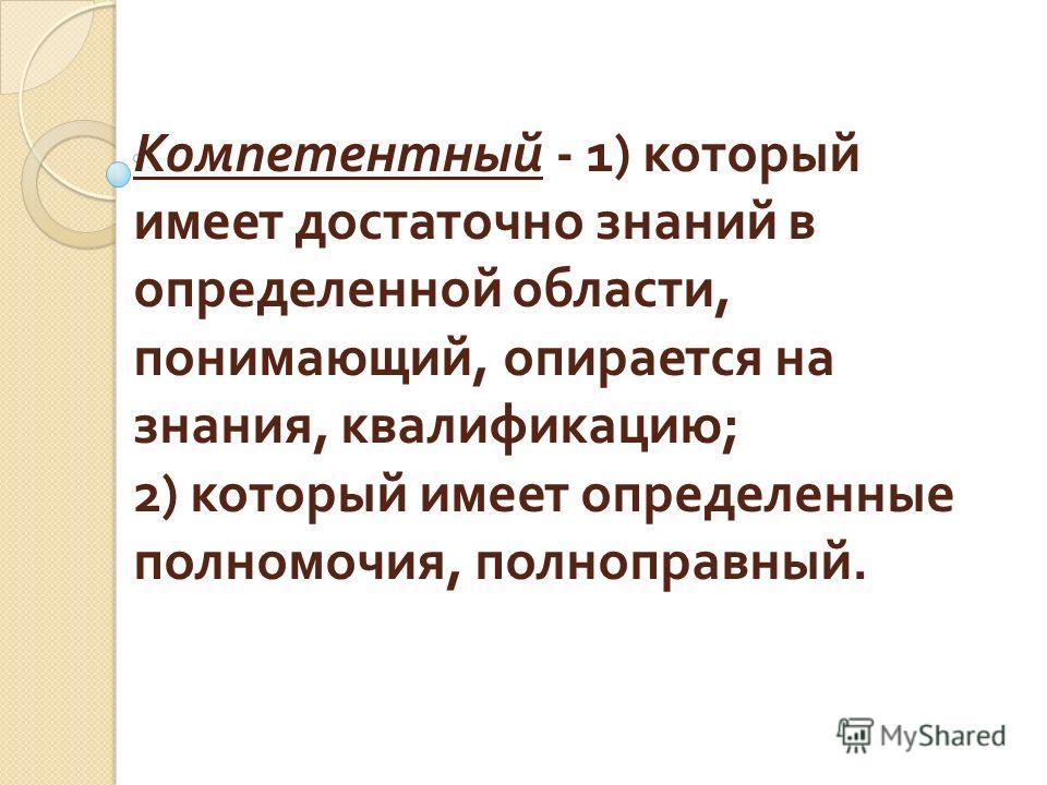 Компетентный - 1) который имеет достаточно знаний в определенной области, понимающий, опирается на знания, квалификацию ; 2) который имеет определенные полномочия, полноправный.