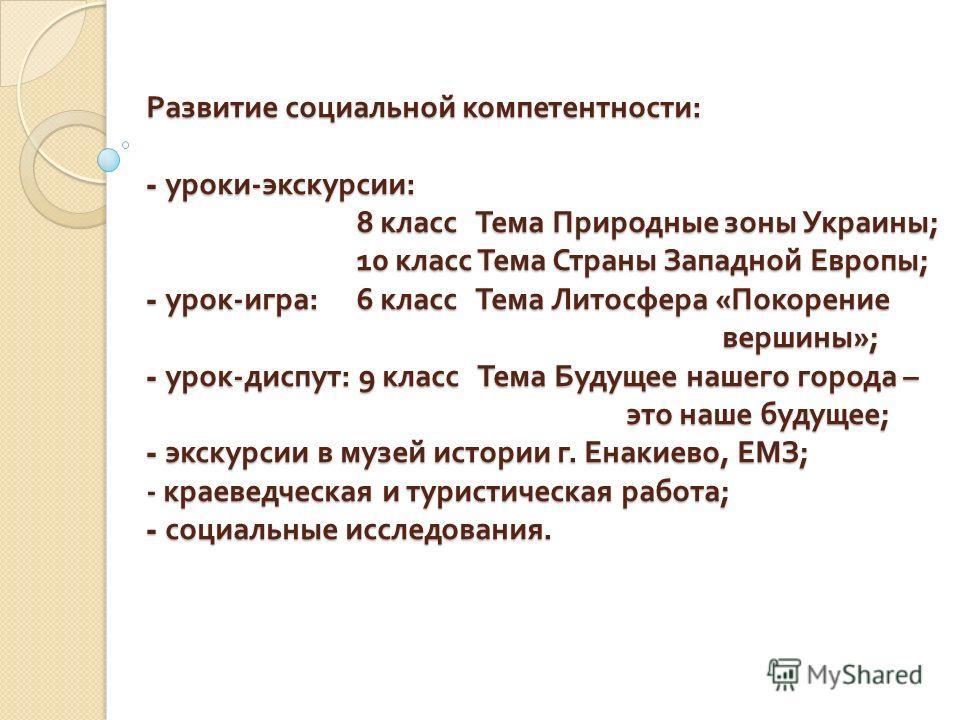 Развитие социальной компетентности : - уроки - экскурсии : 8 класс Тема Природные зоны Украины ; 10 класс Тема Страны Западной Европы ; - урок - игра : 6 класс Тема Литосфера « Покорение вершины »; - урок - диспут : 9 класс Тема Будущее нашего города