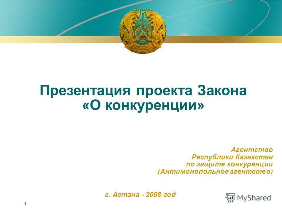 1 Агентство Республики Казахстан по защите конкуренции (Антимонопольное агентство) Презентация проекта Закона «О конкуренции» г. Астана - 2008 год